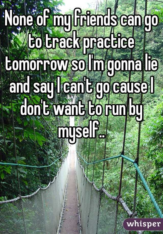 None of my friends can go to track practice tomorrow so I'm gonna lie and say I can't go cause I don't want to run by myself..