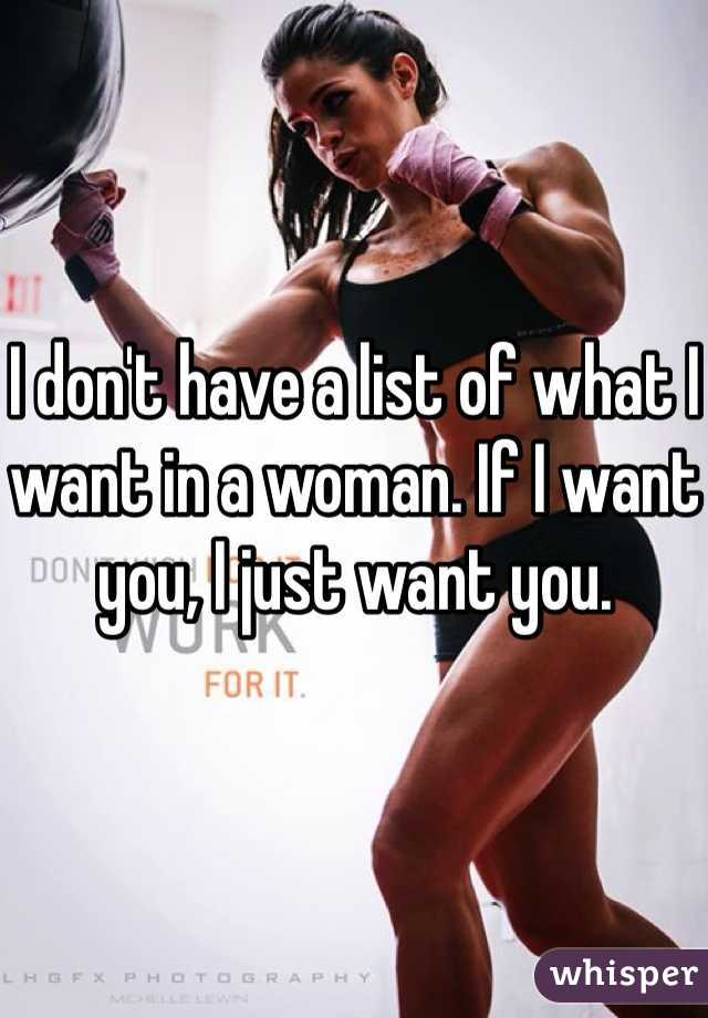 I don't have a list of what I want in a woman. If I want you, I just want you.