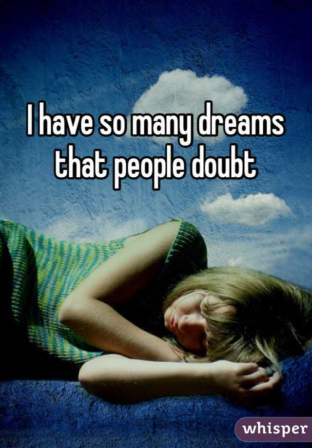 I have so many dreams that people doubt