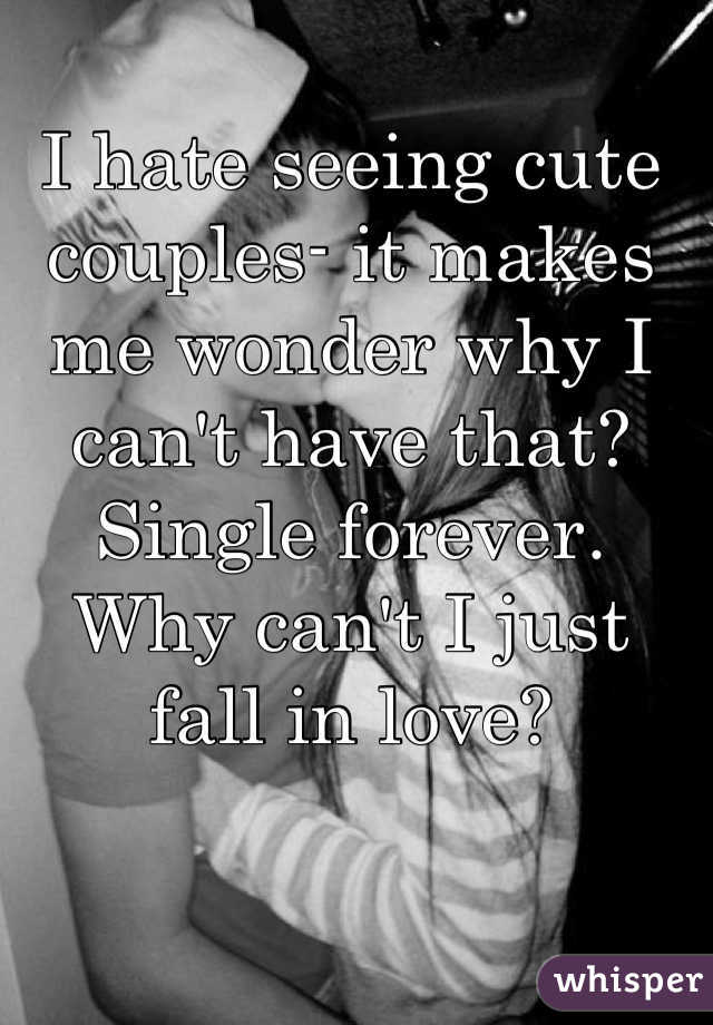 I hate seeing cute couples- it makes me wonder why I can't have that?  Single forever. Why can't I just fall in love?