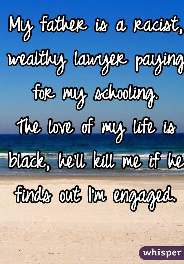 My father is a racist, wealthy lawyer paying for my schooling.  The love of my life is black, he'll kill me if he finds out I'm engaged.