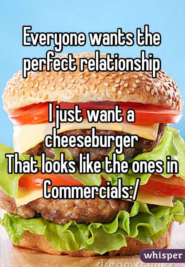 Everyone wants the  perfect relationship  I just want a cheeseburger  That looks like the ones in Commercials:/