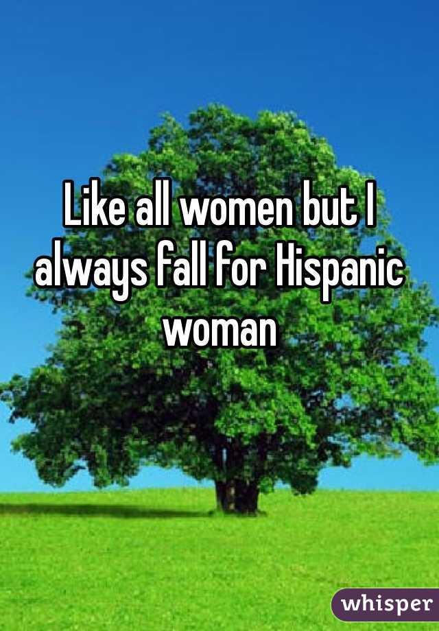 Like all women but I always fall for Hispanic woman