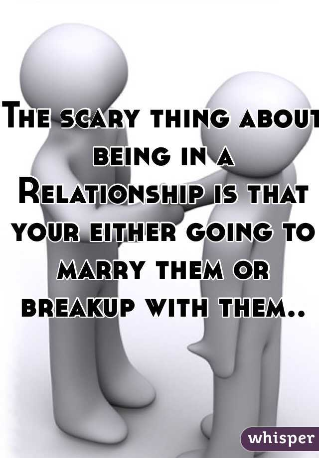 The scary thing about being in a Relationship is that your either going to marry them or breakup with them..