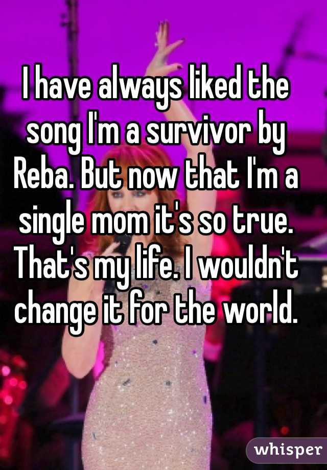I have always liked the song I'm a survivor by Reba. But now that I'm a single mom it's so true. That's my life. I wouldn't change it for the world.