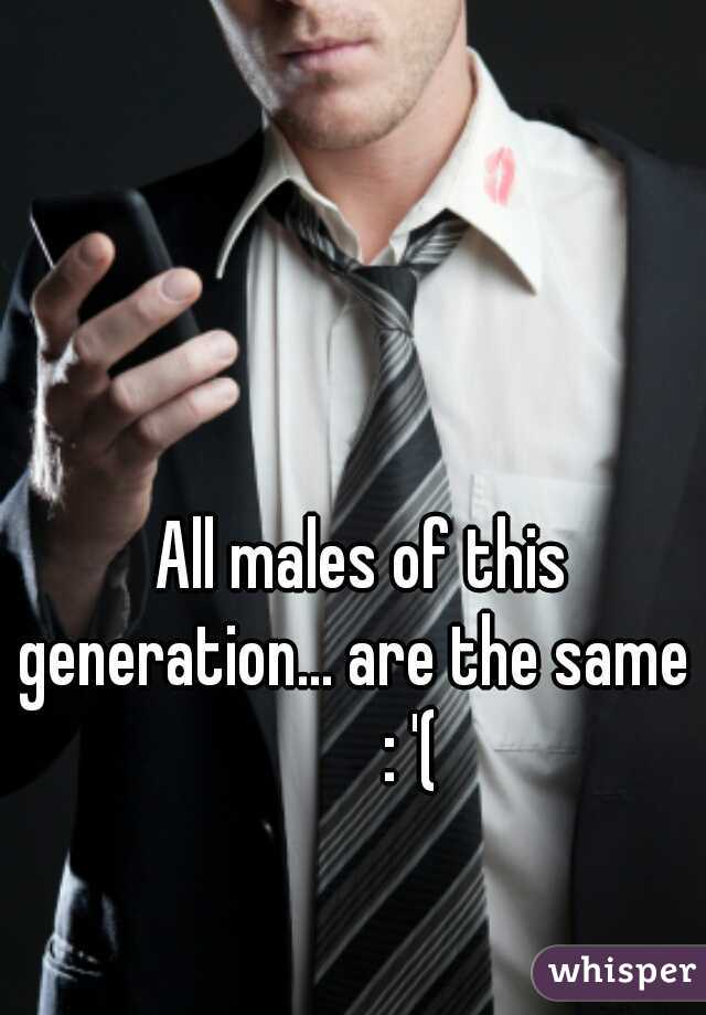 All males of this generation... are the same         : '(
