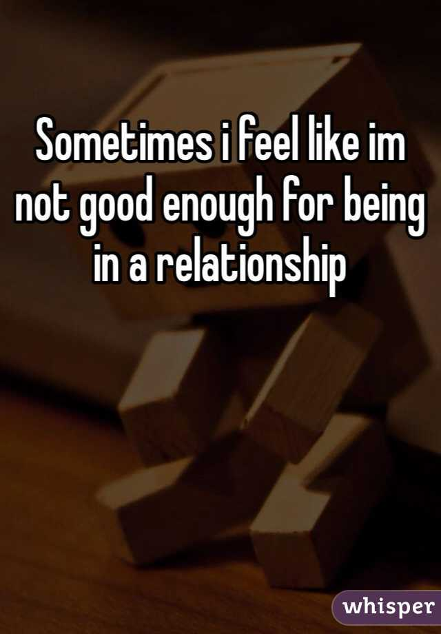 Sometimes i feel like im not good enough for being in a relationship