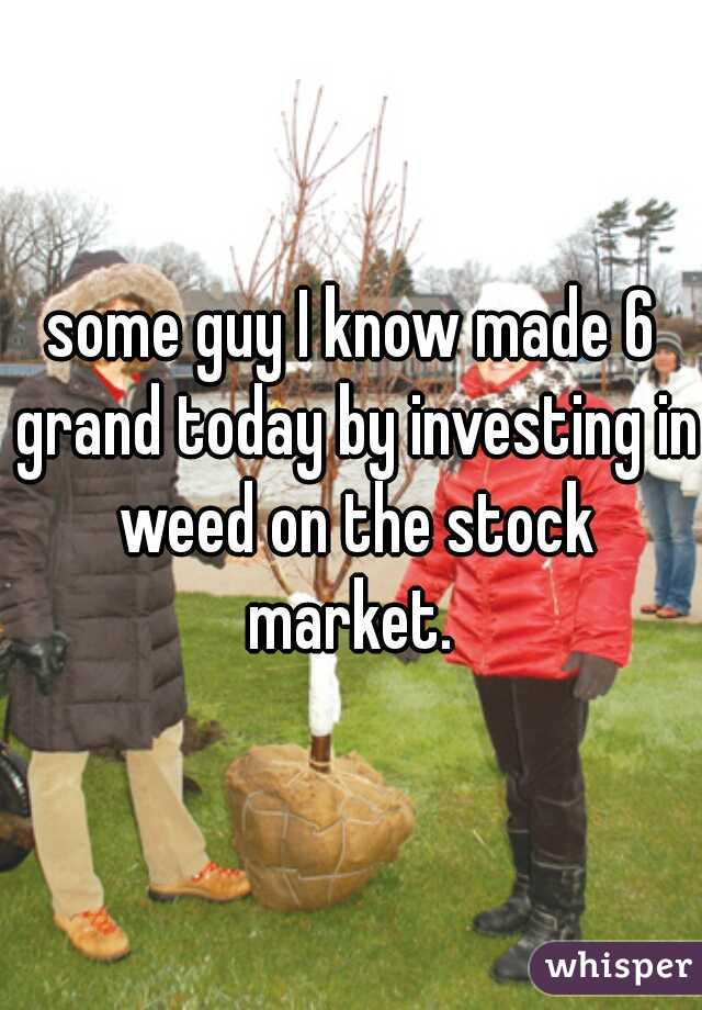some guy I know made 6 grand today by investing in weed on the stock market.