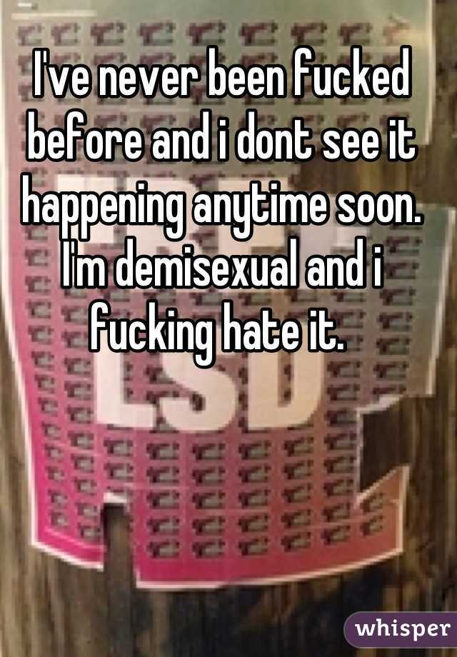 I've never been fucked before and i dont see it happening anytime soon. I'm demisexual and i fucking hate it.