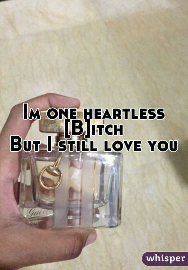 Im one heartless [B]itch  But I still love you