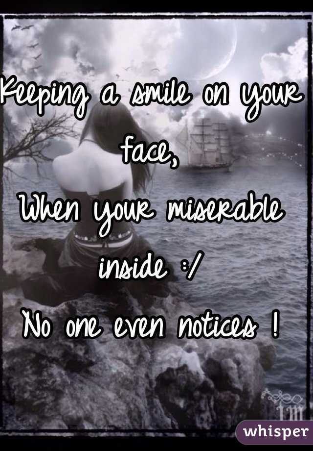 Keeping a smile on your face, When your miserable inside :/ No one even notices !