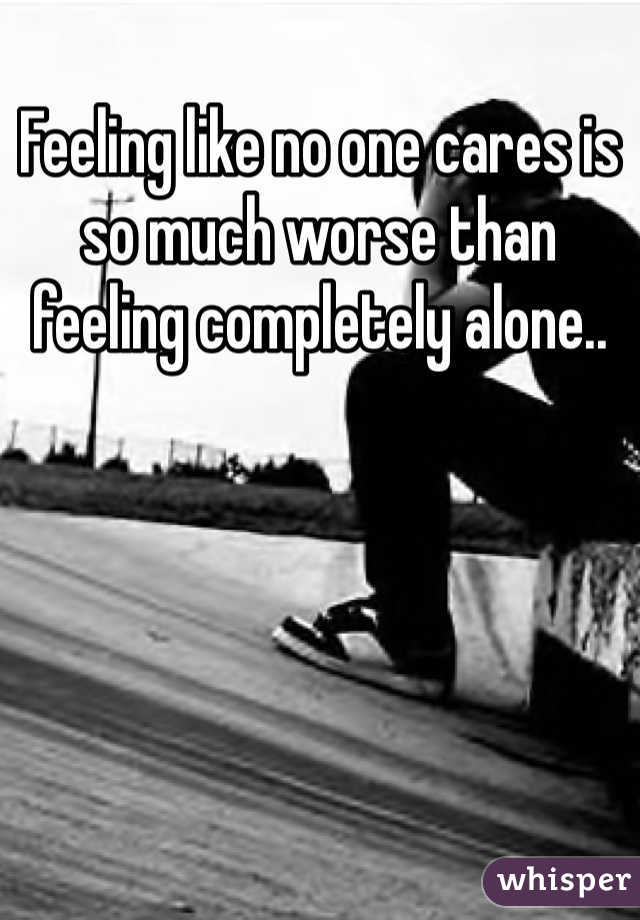 Feeling like no one cares is so much worse than feeling completely alone..