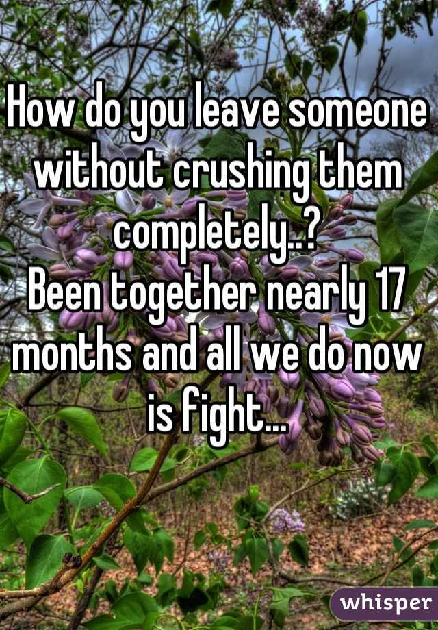 How do you leave someone without crushing them completely..?  Been together nearly 17 months and all we do now is fight...