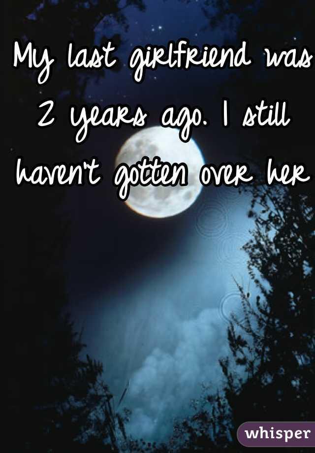 My last girlfriend was 2 years ago. I still haven't gotten over her
