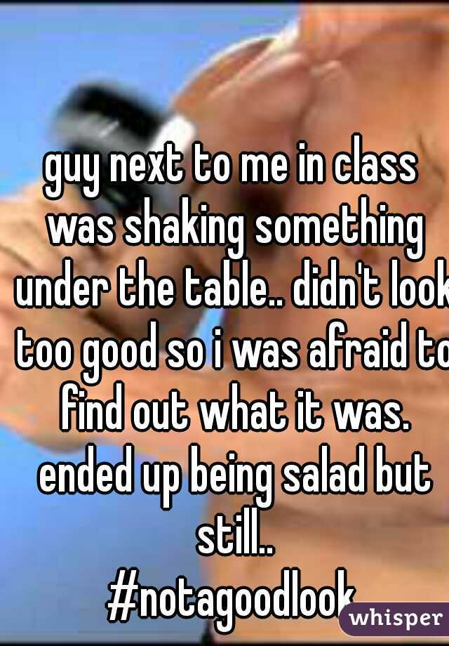 guy next to me in class was shaking something under the table.. didn't look too good so i was afraid to find out what it was. ended up being salad but still.. #notagoodlook
