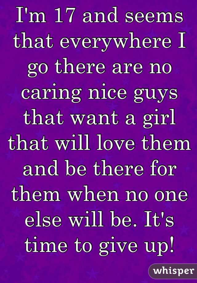 I'm 17 and seems that everywhere I go there are no caring nice guys that want a girl that will love them and be there for them when no one else will be. It's time to give up!