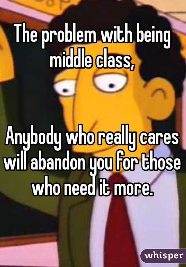 The problem with being middle class,   Anybody who really cares will abandon you for those who need it more.