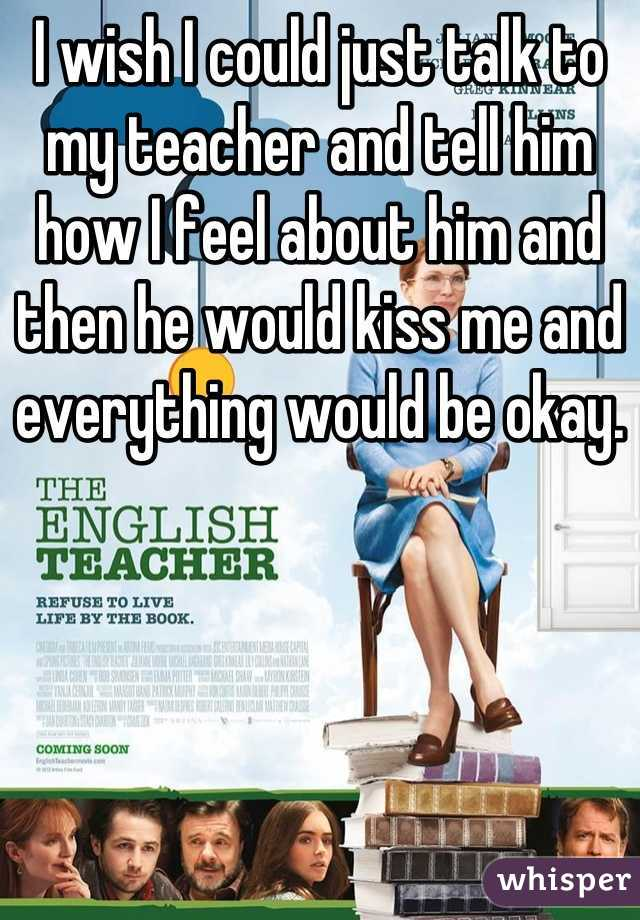 I wish I could just talk to my teacher and tell him how I feel about him and then he would kiss me and everything would be okay.