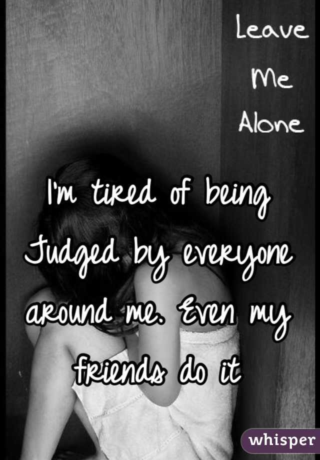 I'm tired of being Judged by everyone around me. Even my friends do it