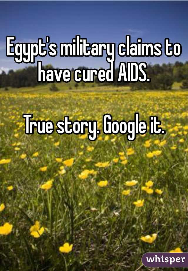 Egypt's military claims to have cured AIDS.   True story. Google it.