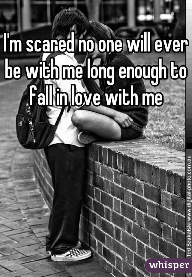 I'm scared no one will ever be with me long enough to fall in love with me