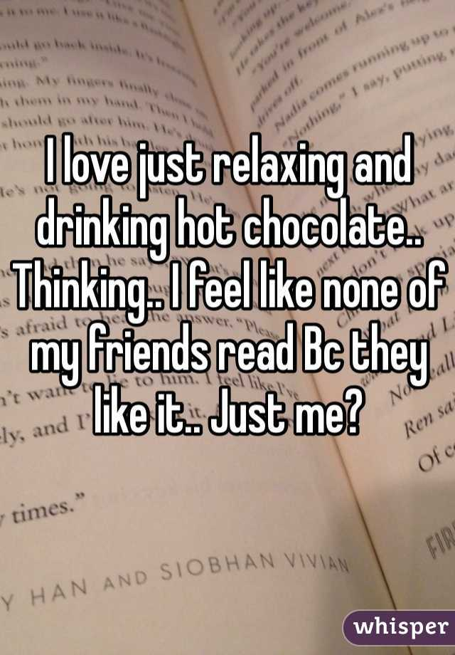 I love just relaxing and drinking hot chocolate.. Thinking.. I feel like none of my friends read Bc they like it.. Just me?