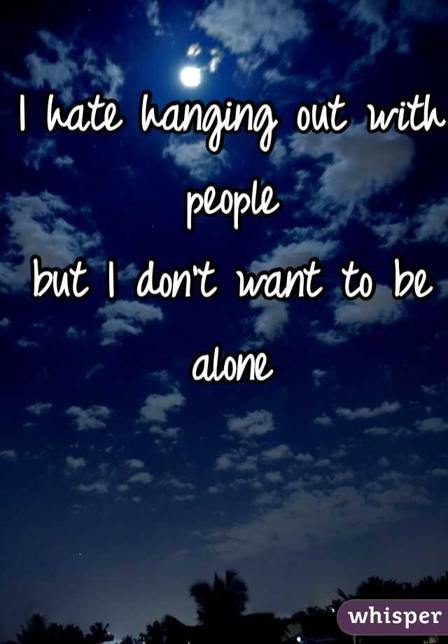I hate hanging out with people  but I don't want to be alone