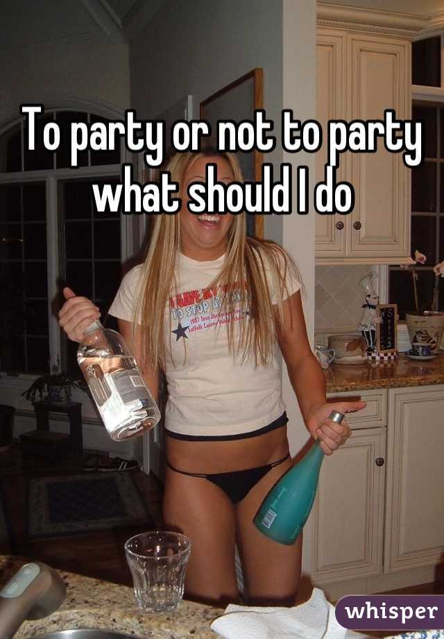 To party or not to party what should I do