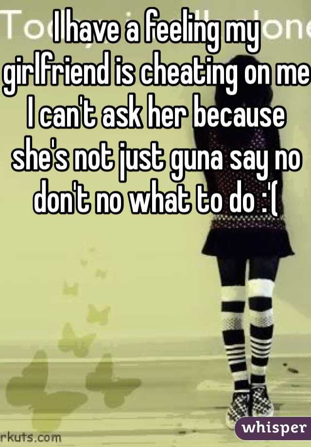 I have a feeling my girlfriend is cheating on me I can't ask her because she's not just guna say no don't no what to do :'(