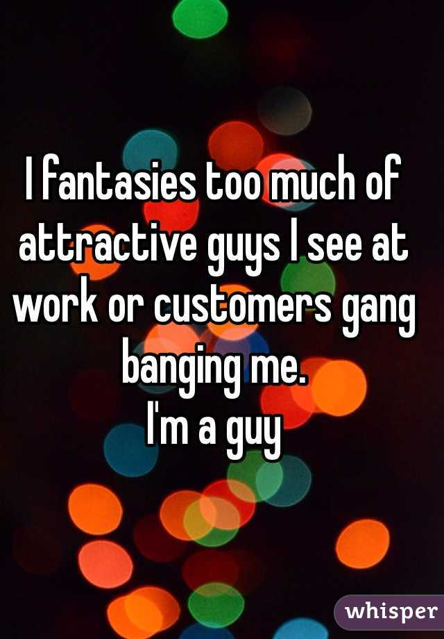 I fantasies too much of attractive guys I see at work or customers gang banging me. I'm a guy