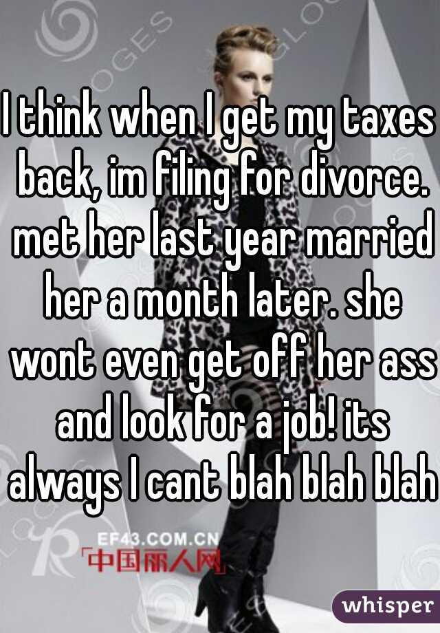 I think when I get my taxes back, im filing for divorce. met her last year married her a month later. she wont even get off her ass and look for a job! its always I cant blah blah blah