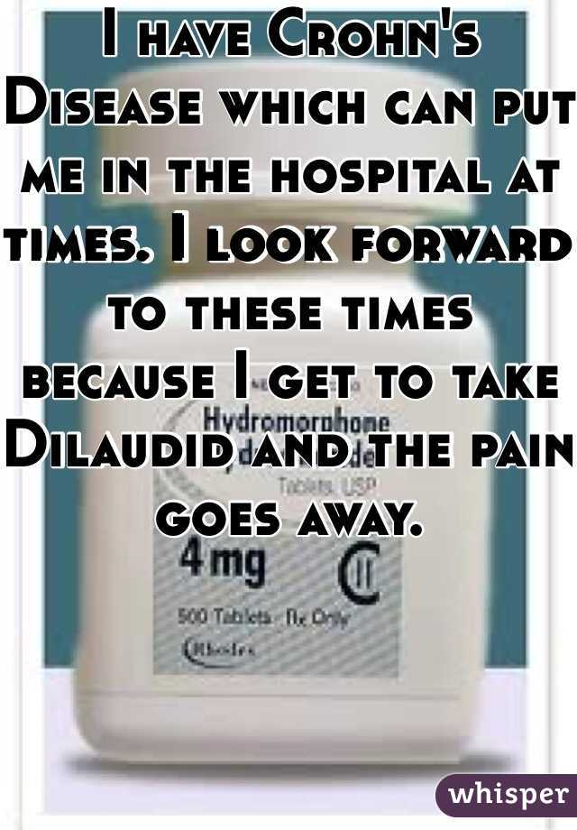 I have Crohn's Disease which can put me in the hospital at times. I look forward to these times because I get to take Dilaudid and the pain goes away.