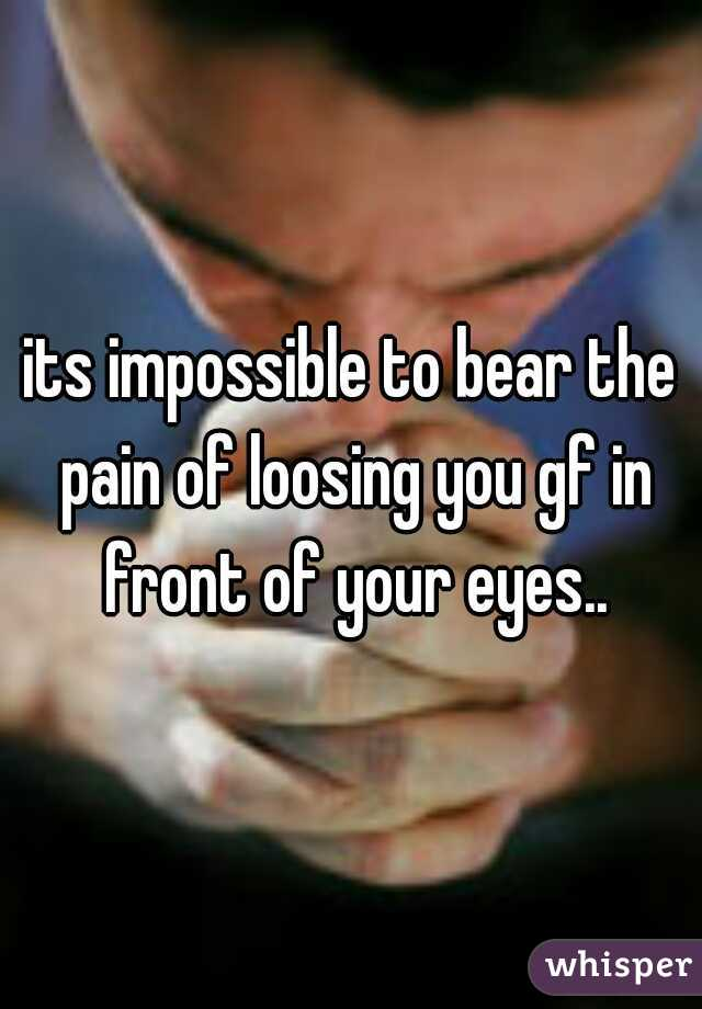 its impossible to bear the pain of loosing you gf in front of your eyes..
