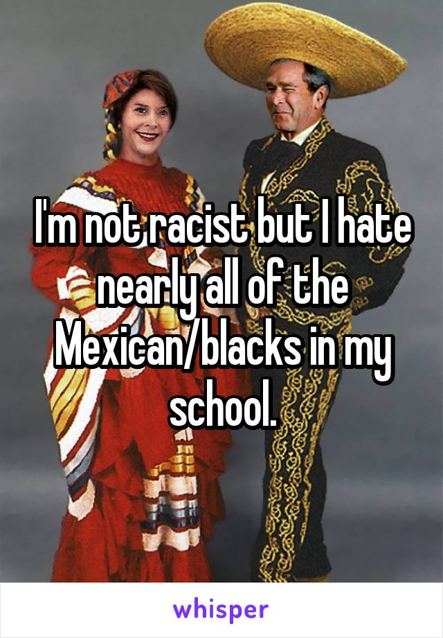 I'm not racist but I hate nearly all of the Mexican/blacks in my school.