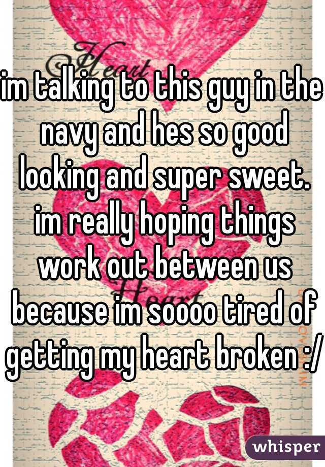 im talking to this guy in the navy and hes so good looking and super sweet. im really hoping things work out between us because im soooo tired of getting my heart broken :/