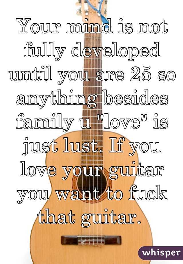 """Your mind is not fully developed until you are 25 so anything besides family u """"love"""" is just lust. If you love your guitar you want to fuck that guitar."""