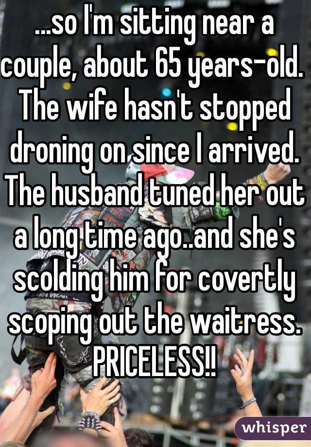 ...so I'm sitting near a couple, about 65 years-old. The wife hasn't stopped droning on since I arrived. The husband tuned her out a long time ago..and she's scolding him for covertly scoping out the waitress. PRICELESS!!