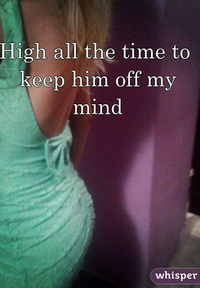 High all the time to keep him off my mind