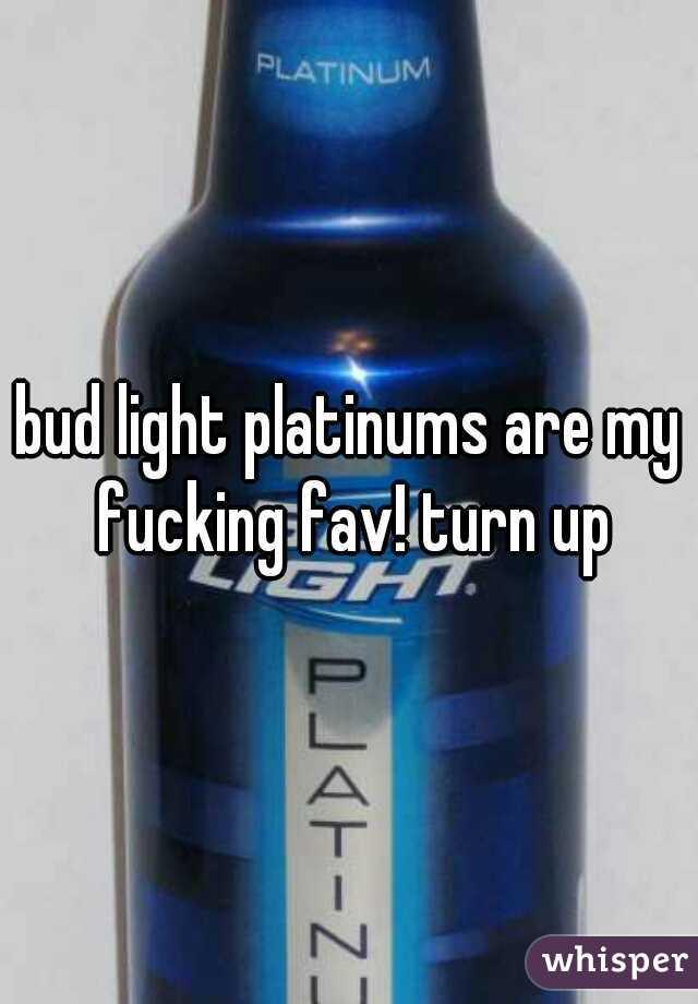 bud light platinums are my fucking fav! turn up