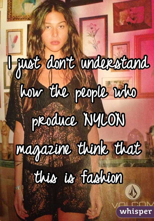 I just don't understand how the people who produce NYLON magazine think that this is fashion