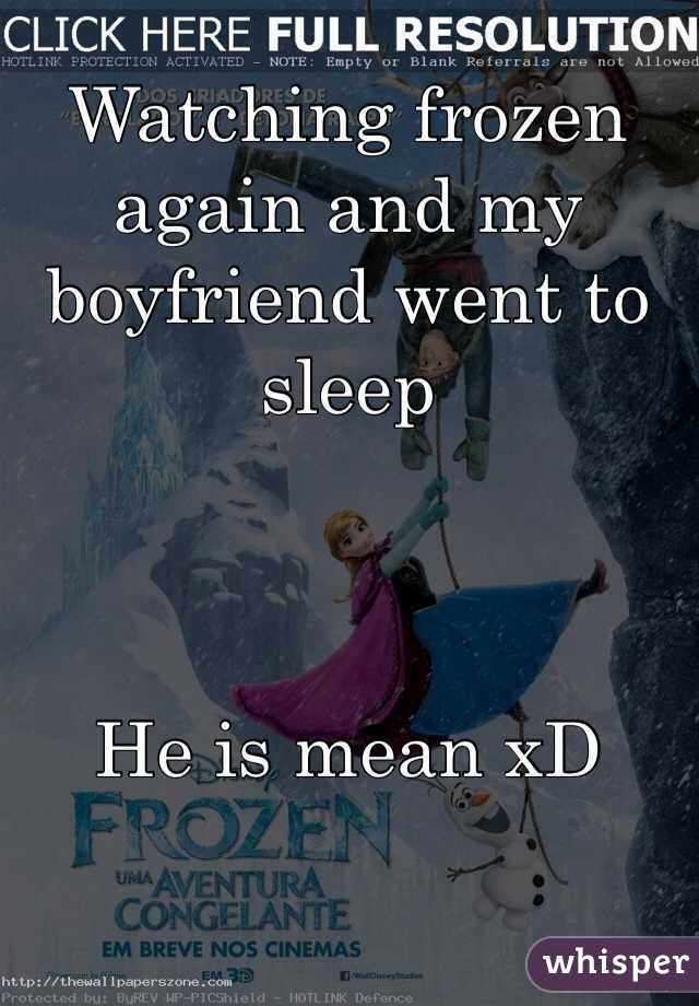 Watching frozen again and my boyfriend went to sleep     He is mean xD