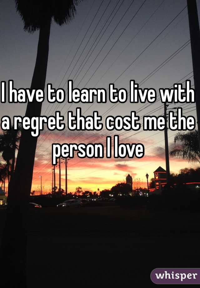 I have to learn to live with a regret that cost me the person I love