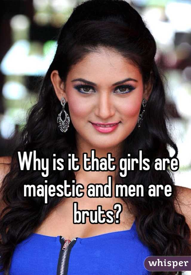Why is it that girls are majestic and men are bruts?