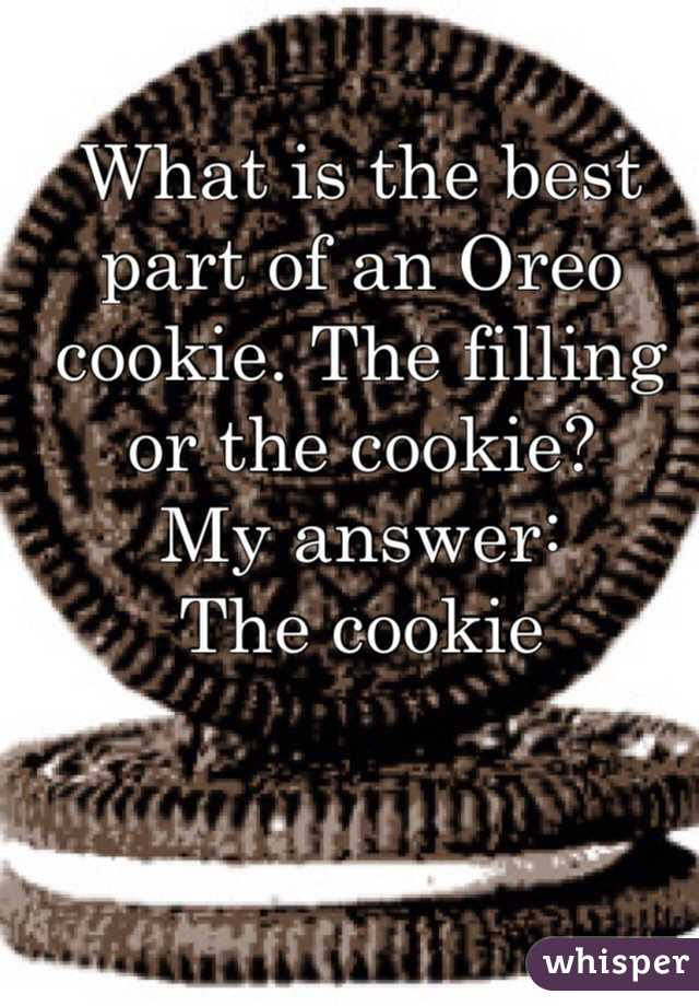 What is the best part of an Oreo cookie. The filling or the cookie? My answer: The cookie