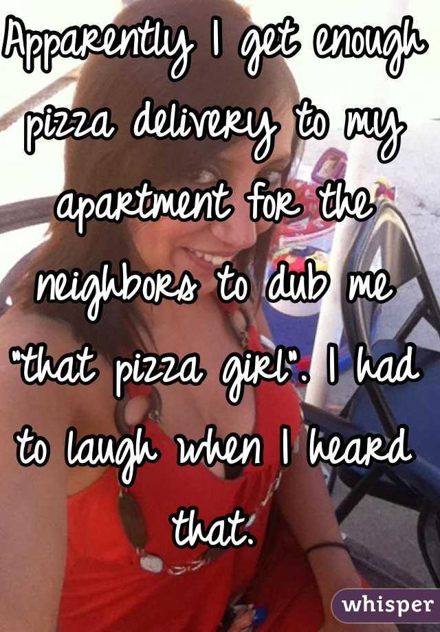 "Apparently I get enough pizza delivery to my apartment for the neighbors to dub me ""that pizza girl"". I had to laugh when I heard that."