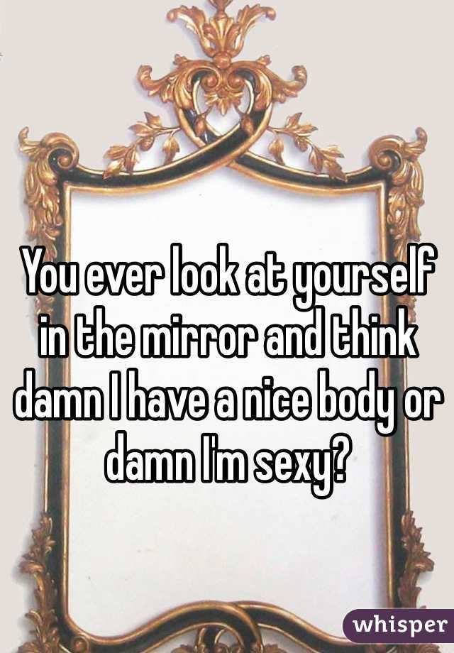You ever look at yourself in the mirror and think damn I have a nice body or damn I'm sexy?
