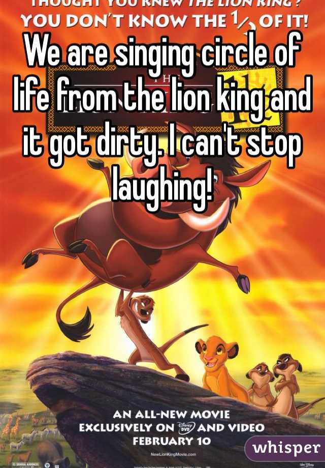 We are singing circle of life from the lion king and it got dirty. I can't stop laughing!