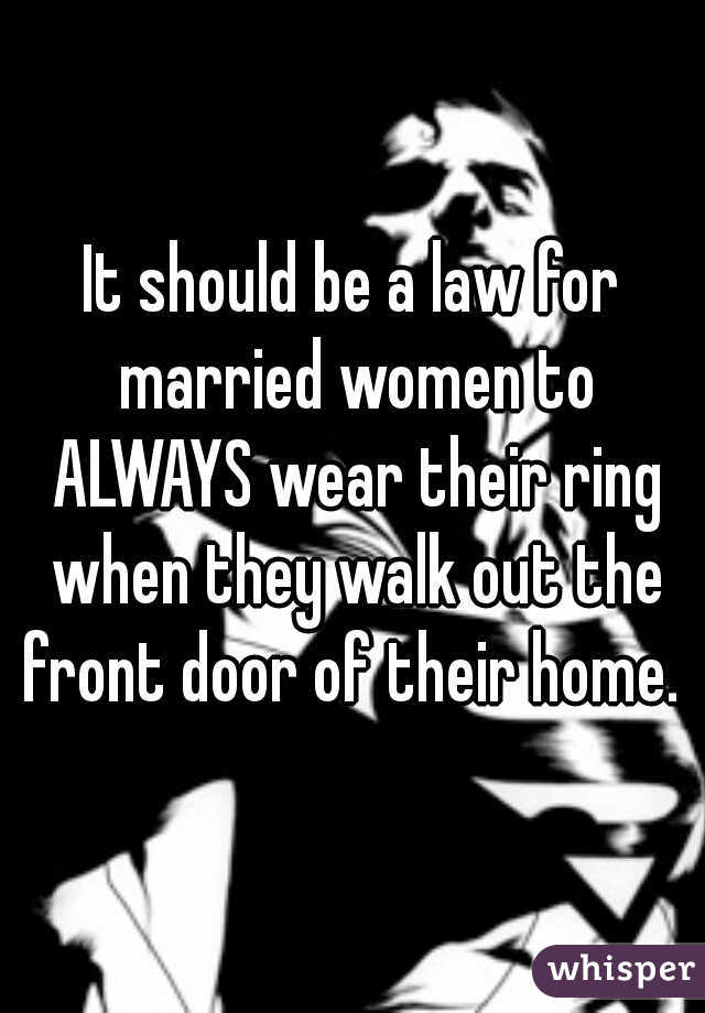 It should be a law for married women to ALWAYS wear their ring when they walk out the front door of their home.