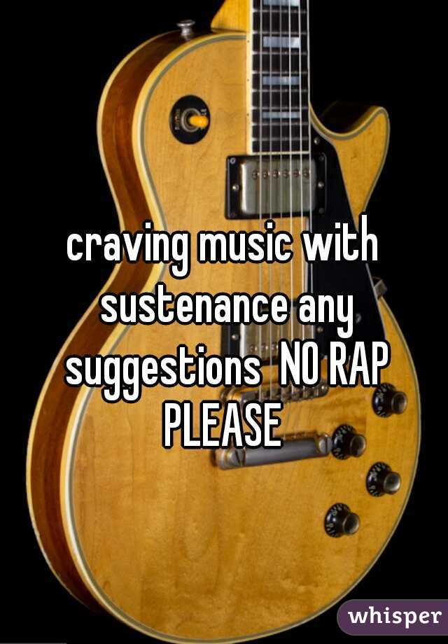 craving music with sustenance any suggestions  NO RAP PLEASE