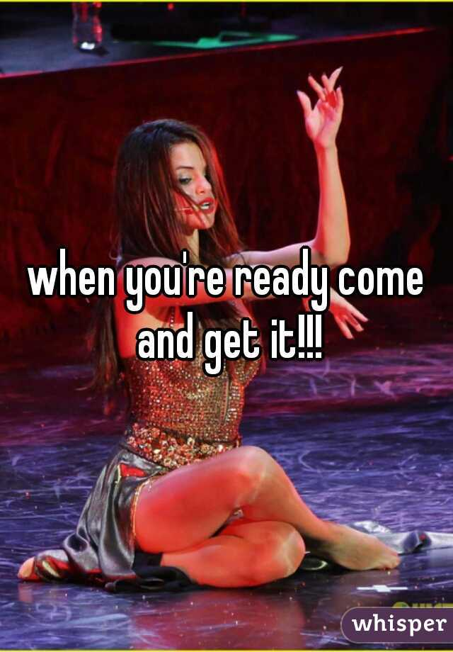 when you're ready come and get it!!!